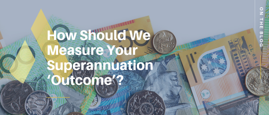 How Should We Measure Your Superannuation 'Outcome'?