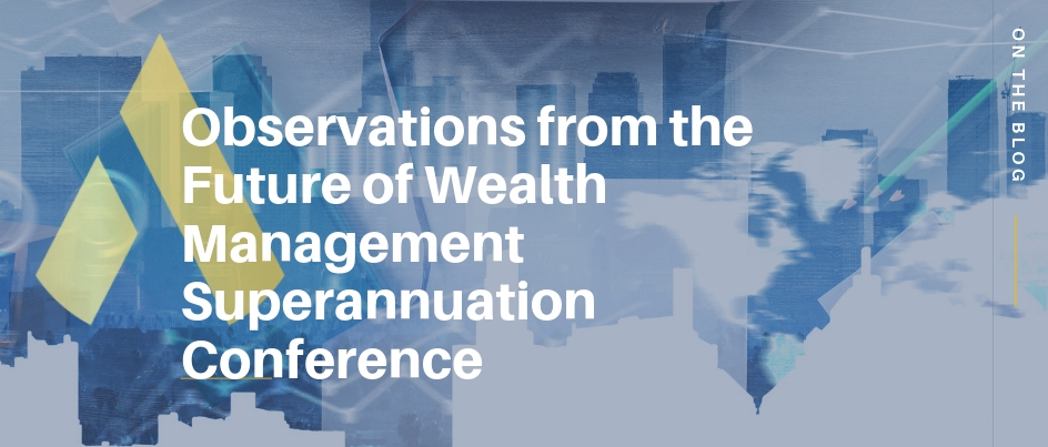 Observations from the Future of Wealth Management Superannuation Conference